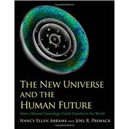 The New Universe and the Human Future; How a Shared Cosmology Could Transform the World