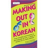 Making Out in Korean: From Everyday Conversation to the Language of Love--A Guide to Korean as it's really spoken!