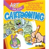 Art for Kids: Cartooning The Only Cartooning Book You'll Ever Need to Be the Artist You've Always Wanted to Be