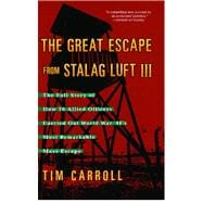 Great Escape from Stalag Luft III : The Full Story of How 76 Allied Officers Carried Out World War II's Most Remarkable Mass Escape