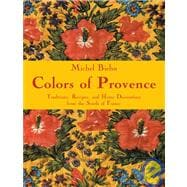 Colors of Provence : Traditions, Recipes, and Home Decorations from the South of France