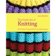 The Gentle Art of Knitting 40 Projects Inspired by Everyday Beauty