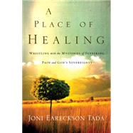 A Place of Healing Wrestling with the Mysteries of Suffering, Pain, and God's Sovereignty