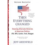 Then Everything Changed : Stunning Alternate Histories of American Politics - JFK, RFK, Carter, Ford, Reagan