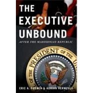 The Executive Unbound; After the Madisonian Republic
