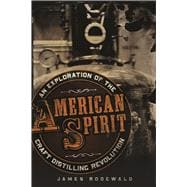 American Spirit An Exploration of the Craft Distilling Revolution