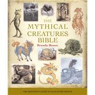The Mythical Creatures Bible The Definitive Guide to Legendary Beings
