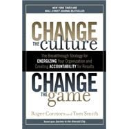 Change the Culture, Change the Game : The Breakthrough Strategy for Energizing Your Organization and Creating Accountability for Results