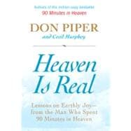 Heaven Is Real : Lessons on Earthly Joy--From the Man Who Spent 90 Minutes in Heaven