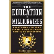 The Education of Millionaires Everything You Won't Learn in College About How to Be Successful