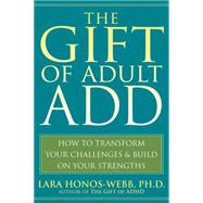 The Gift of Adult ADD: How to Transform Your Challenges & Build on Your Strengths