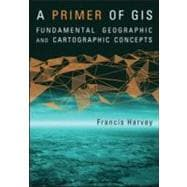 A Primer of GIS, First Edition Fundamental Geographic and Cartographic Concepts