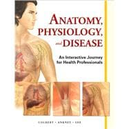 Anatomy, Physiology, and Disease An Interactive Journey for Health Professions