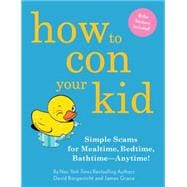 How to con Your Kid : Simple Scams for Mealtime, Bedtime, Bathtime--Anytime!