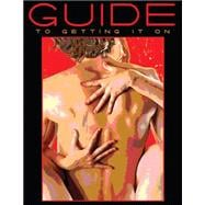 Guide to Getting It On! : A Fun and Mostly Wonderful Book about Sex