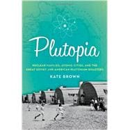 Plutopia Nuclear Families, Atomic Cities, and the Great Soviet and American Plutonium Disasters
