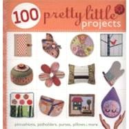 100 Pretty Little Projects : Pincushions, Potholders, Purses, Pillows and More