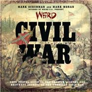 Weird Civil War Your Travel Guide to the Ghostly Legends and Best-Kept Secrets of the American Civil War