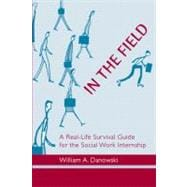 In the Field : A Real-Life Survival Guide for the Social Work Internship
