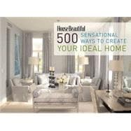 House Beautiful 500 Sensational Ways to Create Your Ideal Home