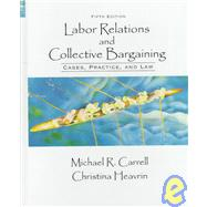 Labor Relations and Collective Bargaining : Cases, Practices and Law
