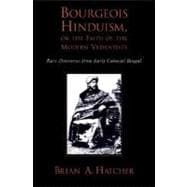 Bourgeois Hinduism, or Faith of the Modern Vedantists Rare Discourses from Early Colonial Bengal