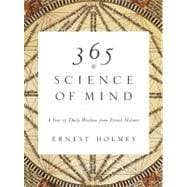365 Science of Mind : A Year of Daily Wisdom from Ernest Holmes