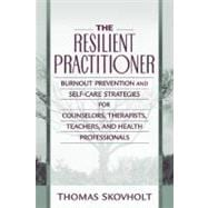Resilient Practitioner, The: Burnout Prevention and Self-Care Strategies for Counselors, Therapists, Teachers, and Health Professionals