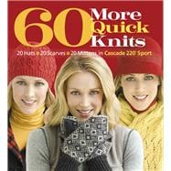 60 More Quick Knits : 20 Hats*20 Scarves*20 Mittens in Cascade 220 Sport
