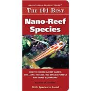 The 101 Best Nano-Reef Species: How to Choose & Keep Hardy, Brilliant, Fascinating Species That Will Thrive in Your Small Aquarium 9780982026243R