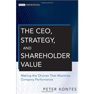 The CEO, Strategy, and Shareholder Value Making the Choices That Maximize Company Performance