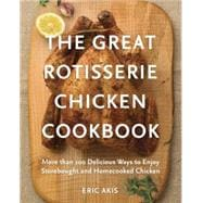 The Great Rotisserie Chicken Cookbook: More Than 100 Delicious Ways to Enjoy Storebought and Homecooked Chicken 9780449016404R
