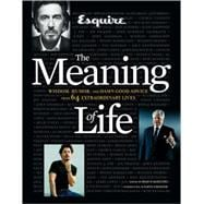 Esquire The Meaning of Life Wisdom, Humor, and Damn Good Advice from 64 Extraordinary Lives