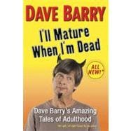 I'll Mature When I'm Dead Dave Barry's Amazing Tales of Adulthood