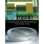 Warm Glass A Complete Guide to Kiln-Forming Techniques: Fusing · Slumping · Casting