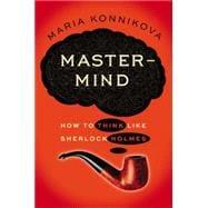 Mastermind : How to Think Like Sherlock Holmes