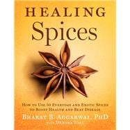 Healing Spices How to Use 50 Everyday and Exotic Spices to Boost Health and Beat Disease
