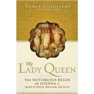 The Lady Queen The Notorious Reign of Joanna I, Queen of Naples, Jerusalem, and Sicily