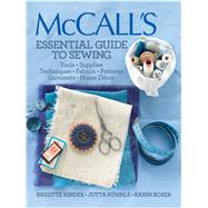 McCall's® Essential Guide to Sewing Tools * Supplies * Techniques * Fabrics * Patterns * Garments * Home Decor