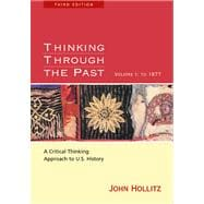 Thinking Through the Past A Critical-Thinking Approach to U.S. History, Volume I: To 1877
