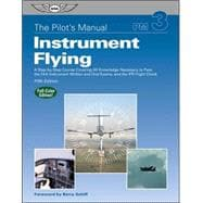 The Pilot's Manual: Instrument Flying; A Step-by-Step Course Covering All Knowledge Necessary to Pass the FAA Instrument Written and Oral Exams, and the IFR Flight Check