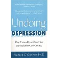 Undoing Depression : What Therapy Doesn't Teach You and Medication Can't Give You