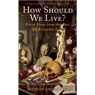 How Should We Live? Great Ideas from the Past for Everyday Life