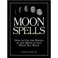 Moon Spells : How to Use the Phases of the Moon to Get What You Want