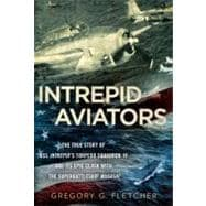 Intrepid Aviators : The True Story of U. S. S. Intrepid's Torpedo Squadron 18 and Its Epic Clash with the Superbattleship Musashi