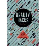 Beauty Hacks 500 Simple Ways to Gorgeous Skin, Hair, Make-up and Nails