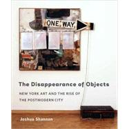 The Disappearance of Objects; New York Art and the Rise of the Postmodern City