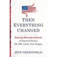 Then Everything Changed : Stunning Alternate Histories of American Politics JFK, RFK, Carter, Ford, Reagan