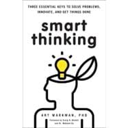 Smart Thinking Three Essential Keys to Solve Problems, Innovate, and Get Things Done