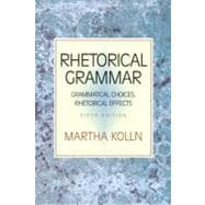 Rhetorical Grammar : Grammatical Choices, Rhetorical Effects